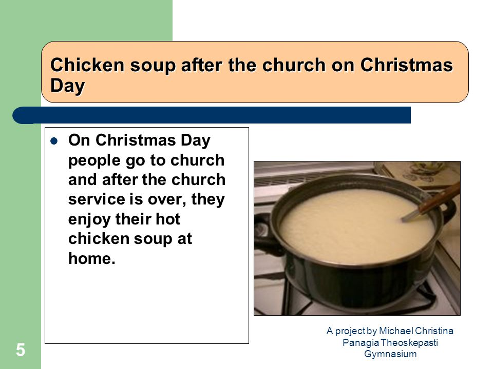 A project by Michael Christina Panagia Theoskepasti Gymnasium 5 Chicken soup after the church on Christmas Day On Christmas Day people go to church and after the church service is over, they enjoy their hot chicken soup at home.