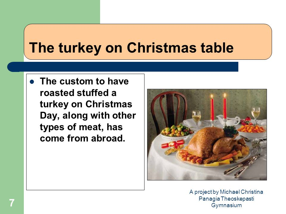 A project by Michael Christina Panagia Theoskepasti Gymnasium 7 The turkey on Christmas table The custom to have roasted stuffed a turkey on Christmas Day, along with other types of meat, has come from abroad.