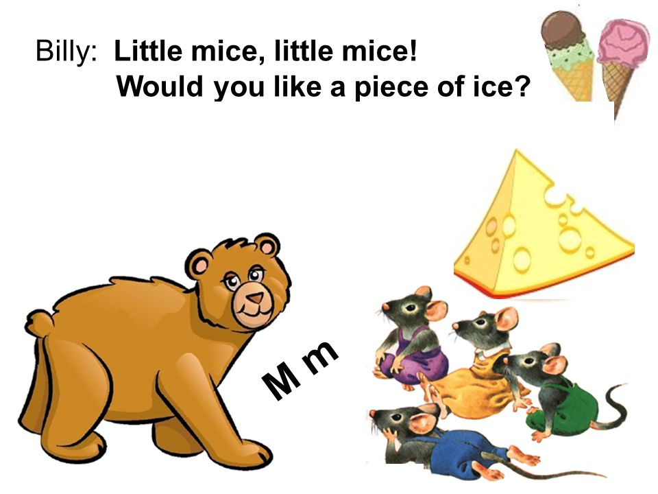 Billy: Little mice, little mice! Would you like a piece of ice? Mice: We would like a piece of cheese! Billy: Yes, please. M m