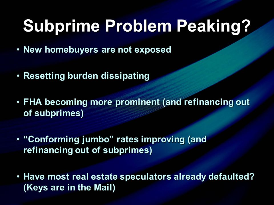 Subprime Problem Peaking? New homebuyers are not exposedNew homebuyers are not exposed Resetting burden dissipatingResetting burden dissipating FHA be