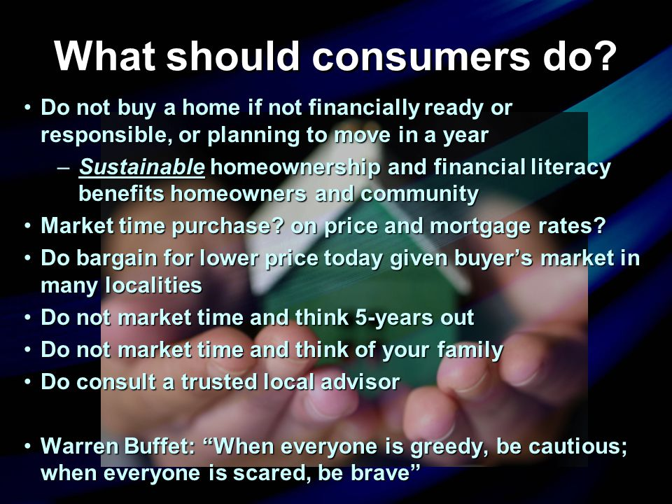 What should consumers do? Do not buy a home if not financially ready or responsible, or planning to move in a yearDo not buy a home if not financially