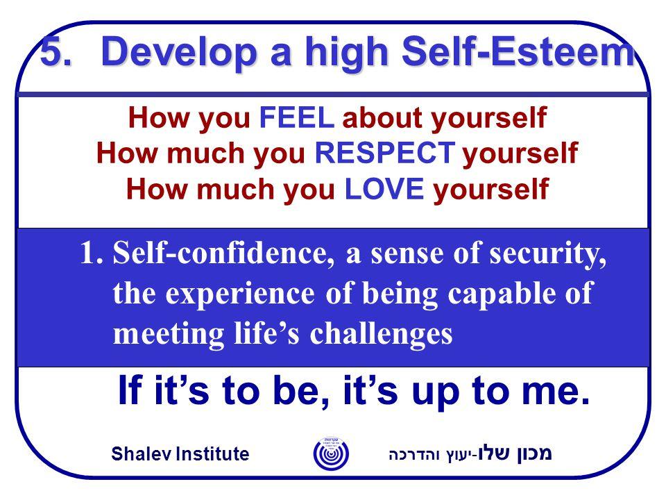 מכון שלו -יעוץ והדרכה Shalev Institute 5.Develop a high Self-Esteem If it's to be, it's up to me.