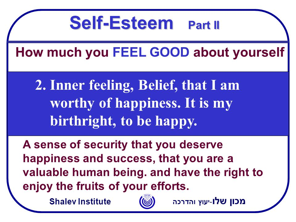 מכון שלו -יעוץ והדרכה Shalev Institute Self-Esteem Part II How much you FEEL GOOD about yourself 2.Inner feeling, Belief, that I am worthy of happiness.