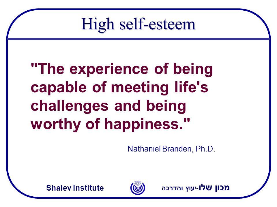מכון שלו -יעוץ והדרכה Shalev Institute High self-esteem The experience of being capable of meeting life s challenges and being worthy of happiness. Nathaniel Branden, Ph.D.