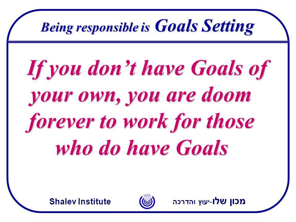מכון שלו -יעוץ והדרכה Shalev Institute Being responsible is Goals Setting If you don't have Goals of your own, you are doom forever to work for those who do have Goals