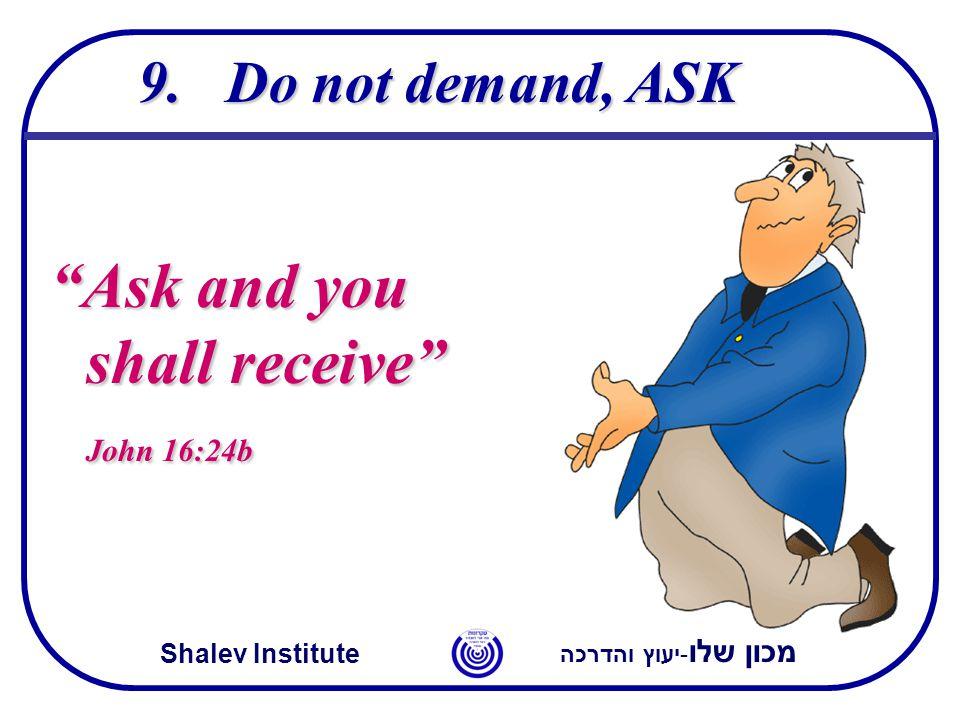 """מכון שלו -יעוץ והדרכה Shalev Institute 9.Do not demand, ASK """"Ask and you shall receive"""" John 16:24b"""