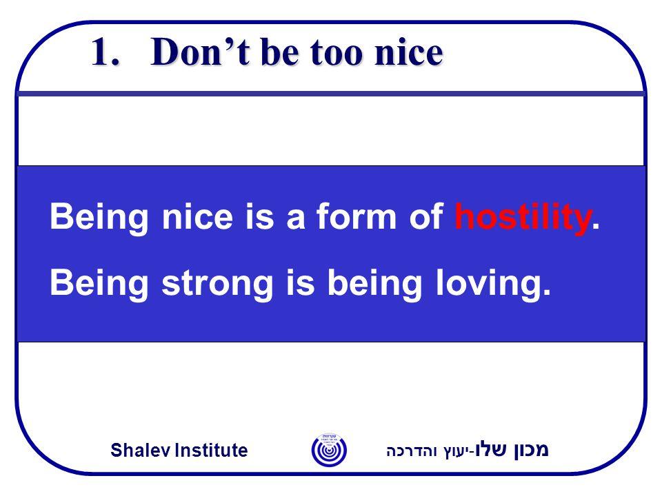 מכון שלו -יעוץ והדרכה Shalev Institute 1.Don't be too nice Being nice is a form of hostility. Being strong is being loving.