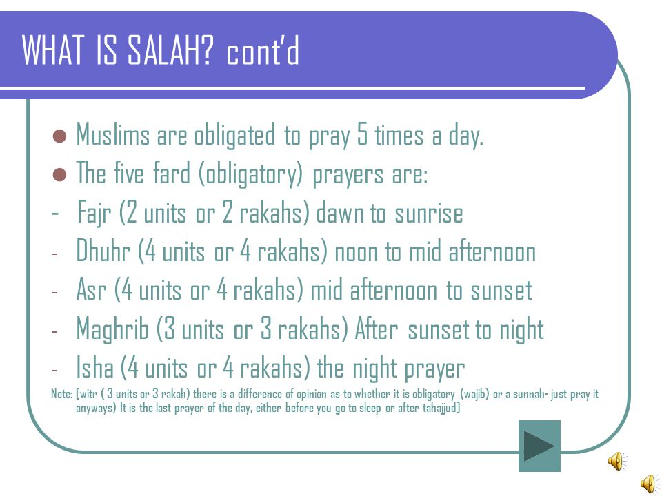 WHAT IS SALAH? cont'd Muslims are obligated to pray 5 times a day. The five fard (obligatory) prayers are: - Fajr (2 units or 2 rakahs) dawn to sunris