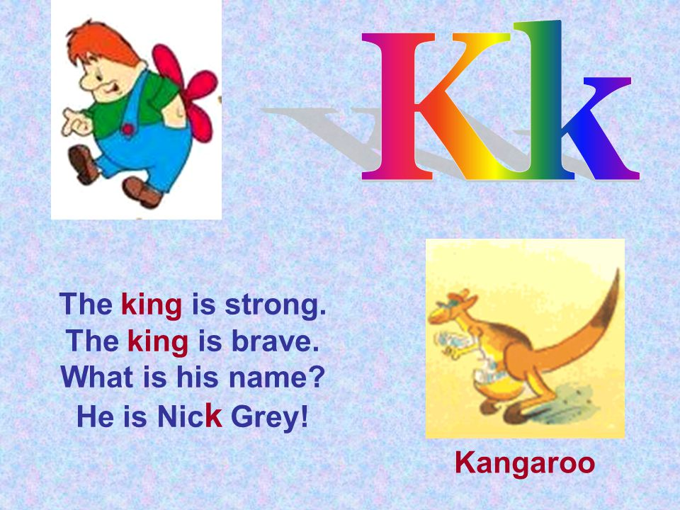 The king is strong. The king is brave. What is his name? He is Nic k Grey! Kangaroo