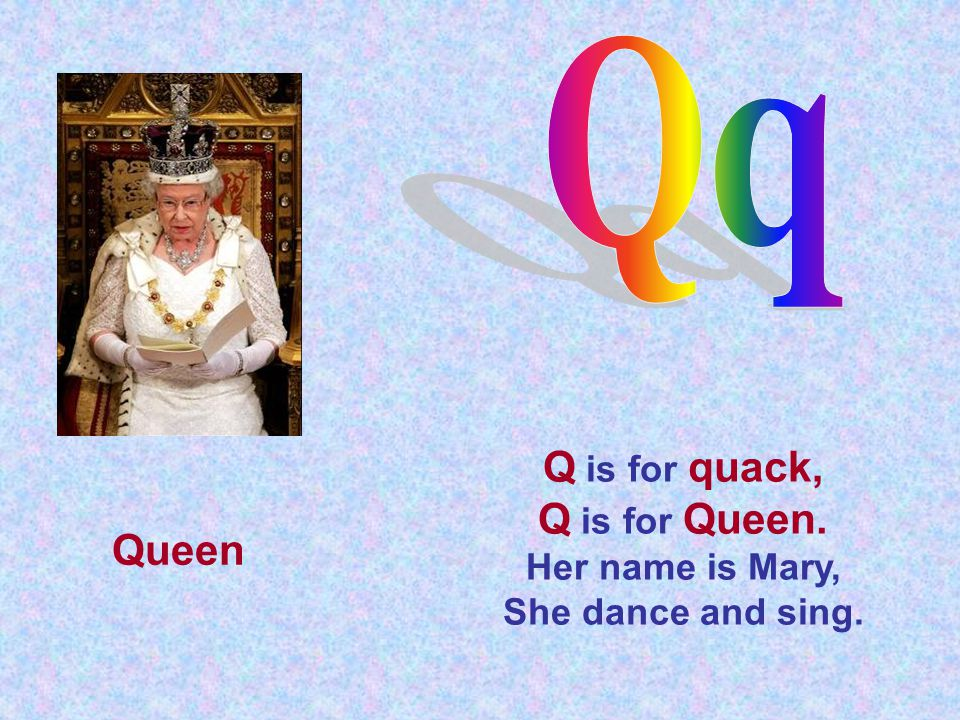 Q is for quack, Q is for Queen. Her name is Mary, She dance and sing. Queen