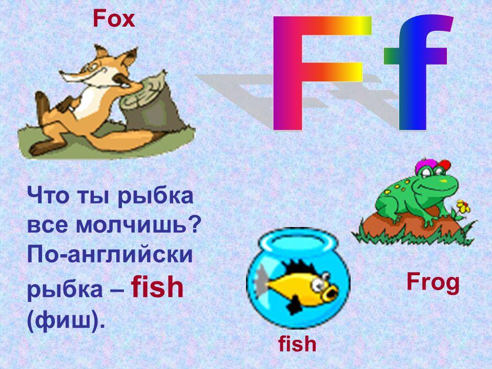 Что ты рыбка все молчишь? По-английски рыбка – fish (фиш). fish Frog Fox