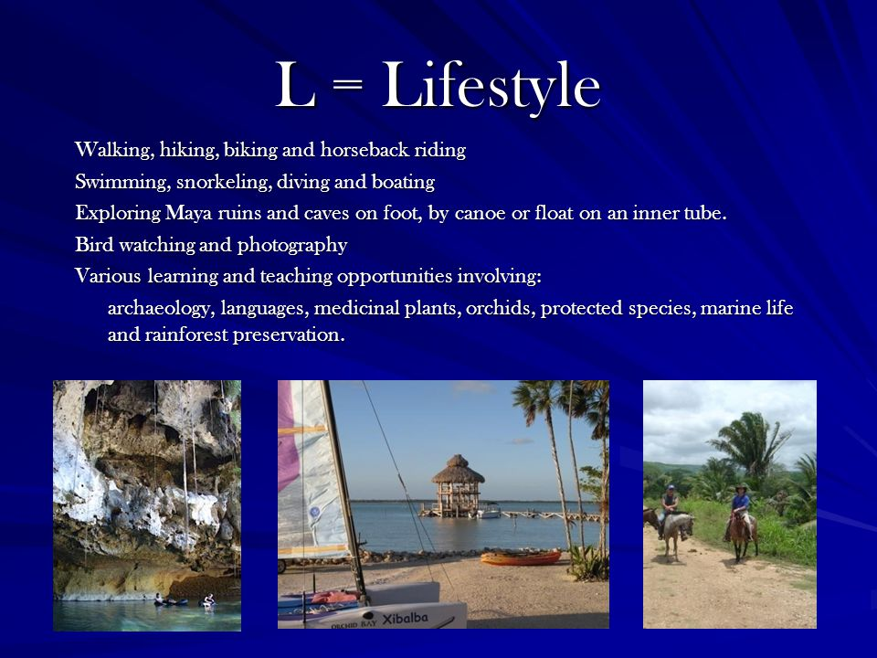 L = Lifestyle Walking, hiking, biking and horseback riding Swimming, snorkeling, diving and boating Exploring Maya ruins and caves on foot, by canoe or float on an inner tube.