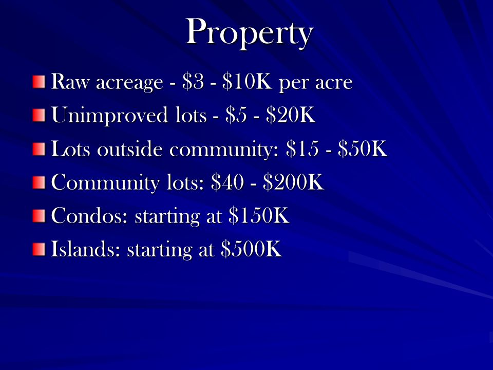 Property Raw acreage - $3 - $10K per acre Unimproved lots - $5 - $20K Lots outside community: $15 - $50K Community lots: $40 - $200K Condos: starting at $150K Islands: starting at $500K