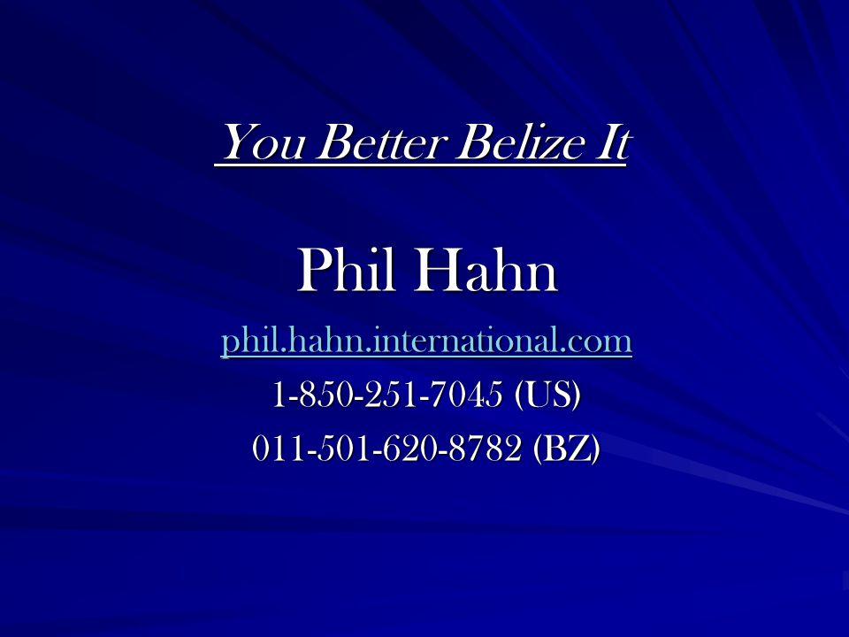 You Better Belize It Phil Hahn phil.hahn.international.com 1-850-251-7045 (US) 011-501-620-8782 (BZ)