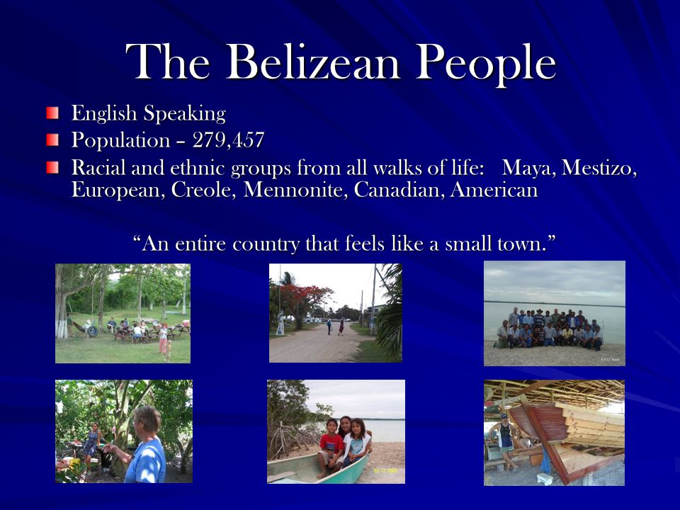 The Belizean People English Speaking Population – 279,457 Racial and ethnic groups from all walks of life: Maya, Mestizo, European, Creole, Mennonite, Canadian, American An entire country that feels like a small town.