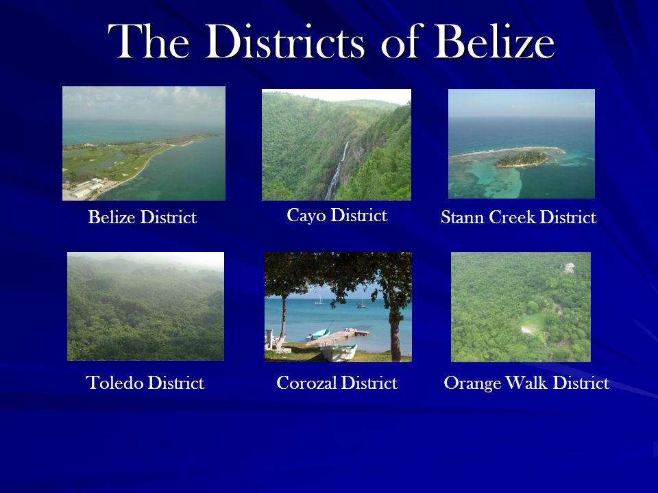 The Districts of Belize Belize District Cayo District Stann Creek District Toledo DistrictCorozal DistrictOrange Walk District