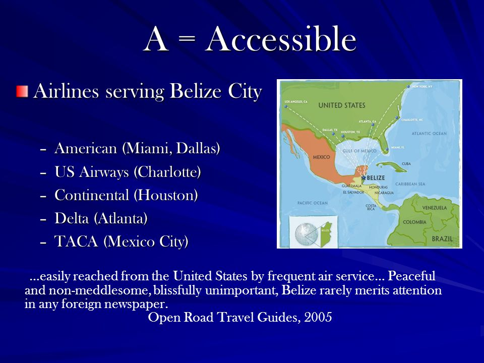 Airlines serving Belize City –American (Miami, Dallas) –US Airways (Charlotte) –Continental (Houston) –Delta (Atlanta) –TACA (Mexico City) A = Accessible …easily reached from the United States by frequent air service… Peaceful and non-meddlesome, blissfully unimportant, Belize rarely merits attention in any foreign newspaper.