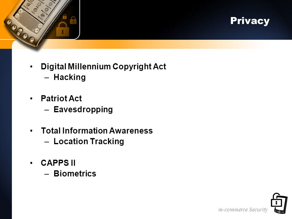 m-commerce Security Privacy Digital Millennium Copyright Act –Hacking Patriot Act –Eavesdropping Total Information Awareness –Location Tracking CAPPS II –Biometrics