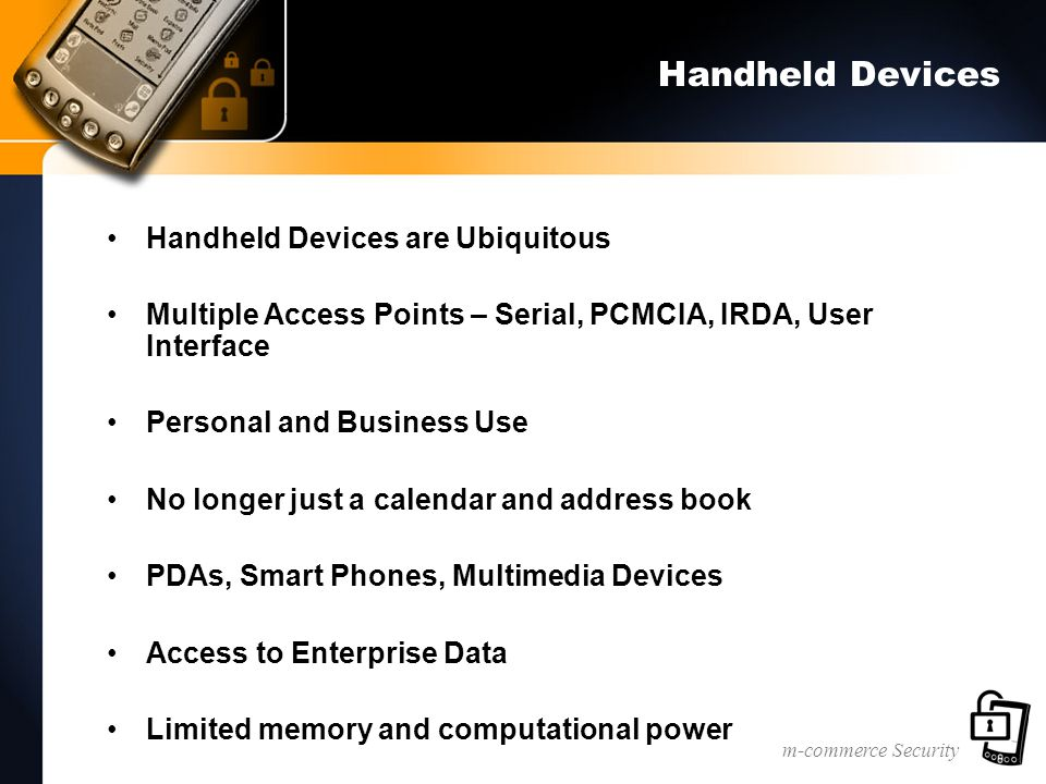 m-commerce Security Handheld Devices Handheld Devices are Ubiquitous Multiple Access Points – Serial, PCMCIA, IRDA, User Interface Personal and Business Use No longer just a calendar and address book PDAs, Smart Phones, Multimedia Devices Access to Enterprise Data Limited memory and computational power