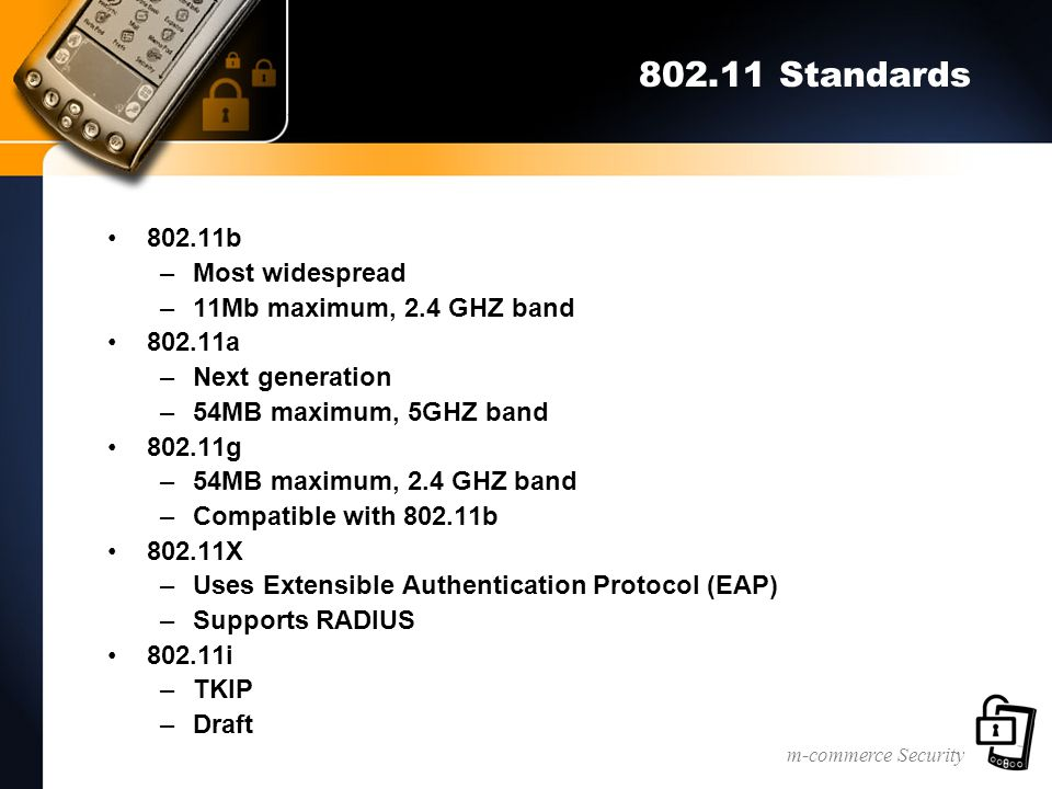 m-commerce Security 802.11 Standards 802.11b –Most widespread –11Mb maximum, 2.4 GHZ band 802.11a –Next generation –54MB maximum, 5GHZ band 802.11g –54MB maximum, 2.4 GHZ band –Compatible with 802.11b 802.11X –Uses Extensible Authentication Protocol (EAP) –Supports RADIUS 802.11i –TKIP –Draft