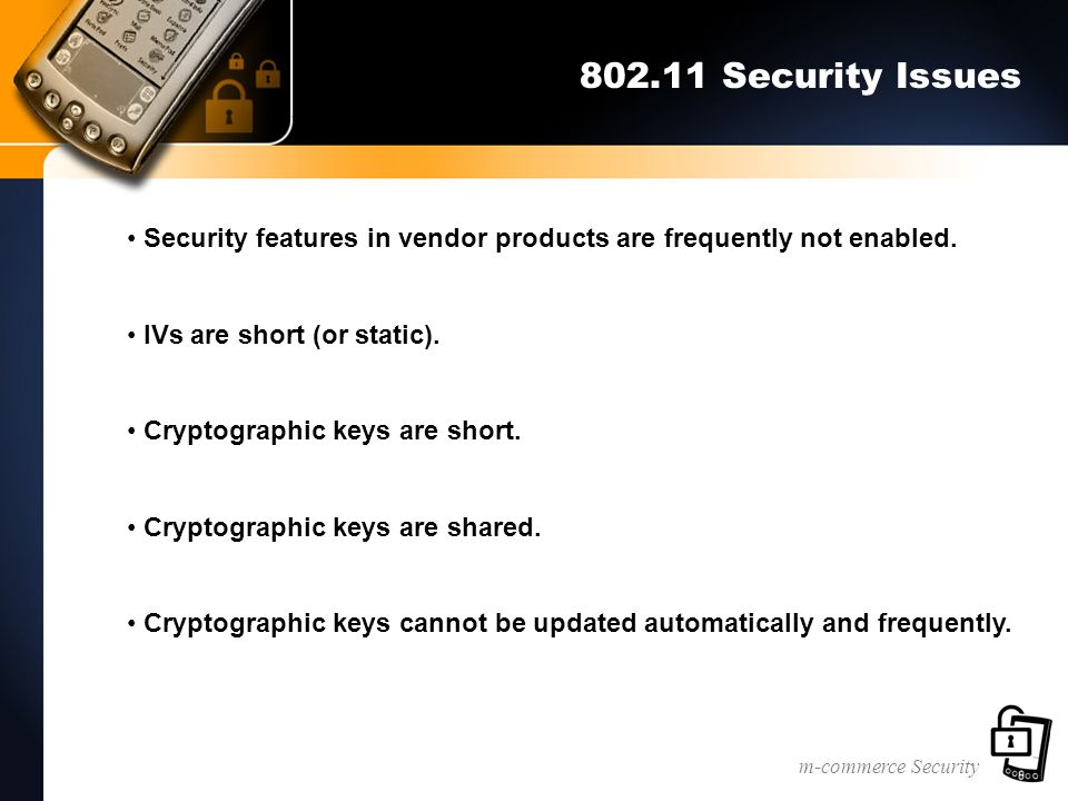 m-commerce Security 802.11 Security Issues Security features in vendor products are frequently not enabled. IVs are short (or static). Cryptographic k