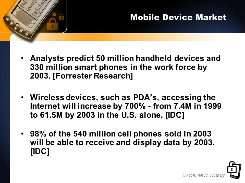 m-commerce Security Mobile Device Market Analysts predict 50 million handheld devices and 330 million smart phones in the work force by 2003.