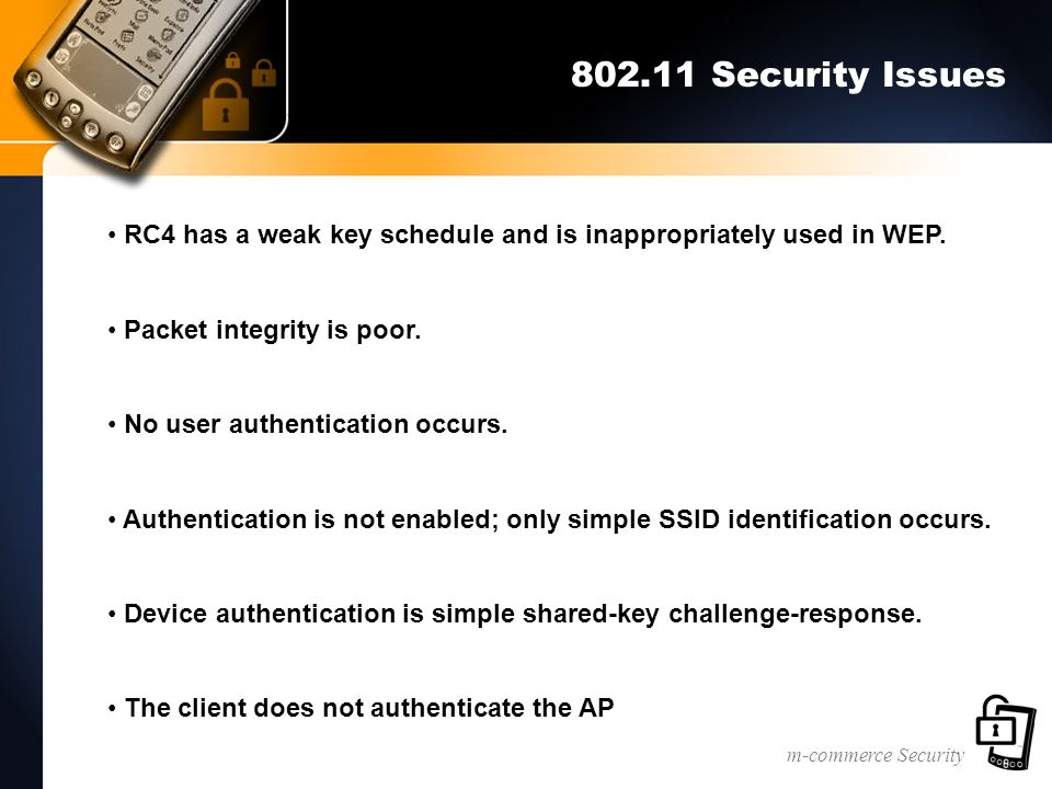 m-commerce Security 802.11 Security Issues RC4 has a weak key schedule and is inappropriately used in WEP.