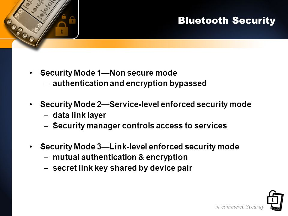m-commerce Security Bluetooth Security Security Mode 1—Non secure mode –authentication and encryption bypassed Security Mode 2—Service-level enforced