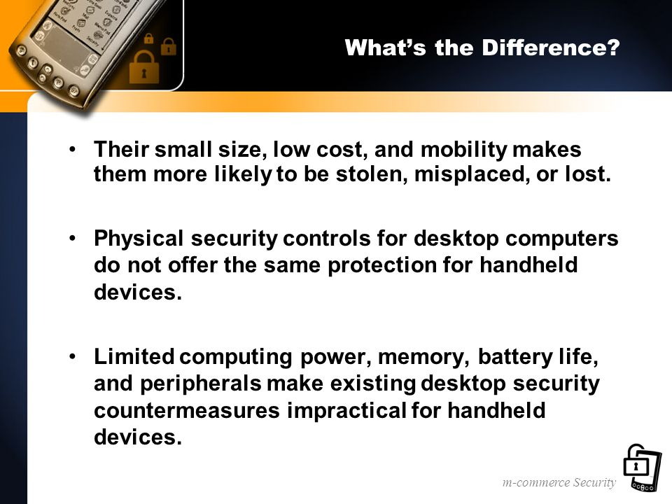 m-commerce Security What's the Difference? Their small size, low cost, and mobility makes them more likely to be stolen, misplaced, or lost. Physical