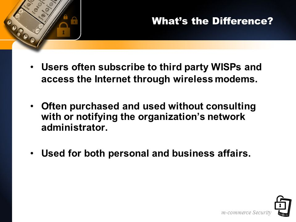 m-commerce Security What's the Difference? Users often subscribe to third party WISPs and access the Internet through wireless modems. Often purchased
