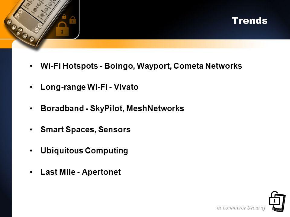 m-commerce Security Trends Wi-Fi Hotspots - Boingo, Wayport, Cometa Networks Long-range Wi-Fi - Vivato Boradband - SkyPilot, MeshNetworks Smart Spaces, Sensors Ubiquitous Computing Last Mile - Apertonet