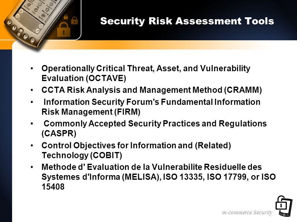 m-commerce Security Security Risk Assessment Tools Operationally Critical Threat, Asset, and Vulnerability Evaluation (OCTAVE) CCTA Risk Analysis and Management Method (CRAMM) Information Security Forum s Fundamental Information Risk Management (FIRM) Commonly Accepted Security Practices and Regulations (CASPR) Control Objectives for Information and (Related) Technology (COBIT) Methode d Evaluation de la Vulnerabilite Residuelle des Systemes d Informa (MELISA), ISO 13335, ISO 17799, or ISO 15408