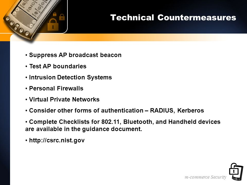 m-commerce Security Technical Countermeasures Suppress AP broadcast beacon Test AP boundaries Intrusion Detection Systems Personal Firewalls Virtual Private Networks Consider other forms of authentication – RADIUS, Kerberos Complete Checklists for 802.11, Bluetooth, and Handheld devices are available in the guidance document.