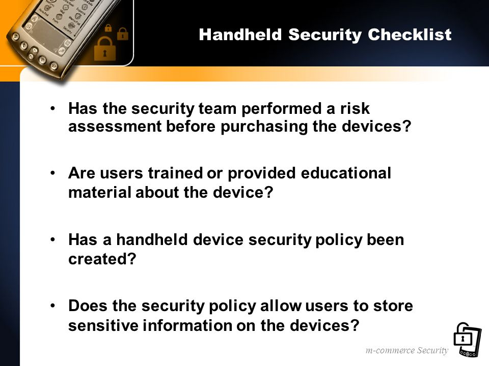 m-commerce Security Handheld Security Checklist Has the security team performed a risk assessment before purchasing the devices? Are users trained or