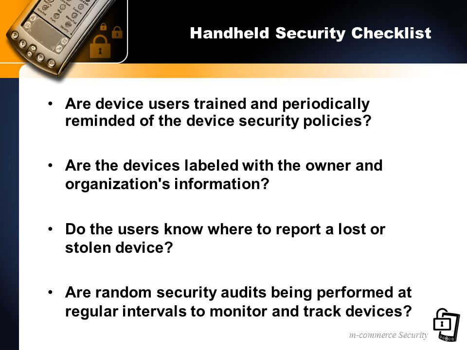 m-commerce Security Handheld Security Checklist Are device users trained and periodically reminded of the device security policies.