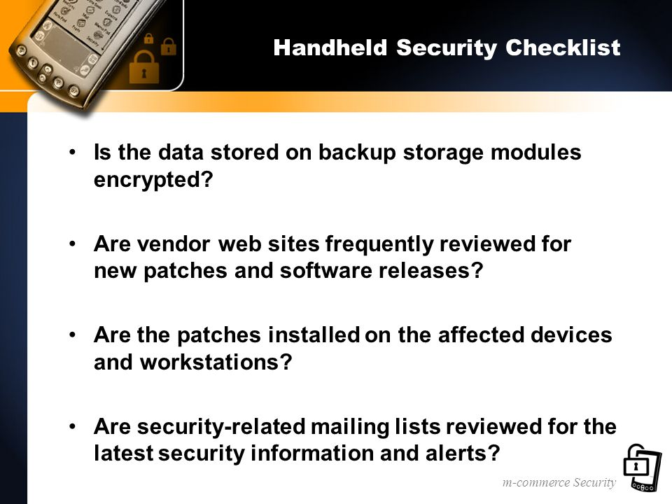 m-commerce Security Handheld Security Checklist Is the data stored on backup storage modules encrypted? Are vendor web sites frequently reviewed for n