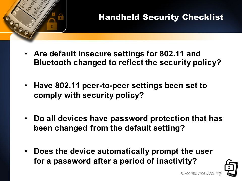 m-commerce Security Handheld Security Checklist Are default insecure settings for 802.11 and Bluetooth changed to reflect the security policy? Have 80