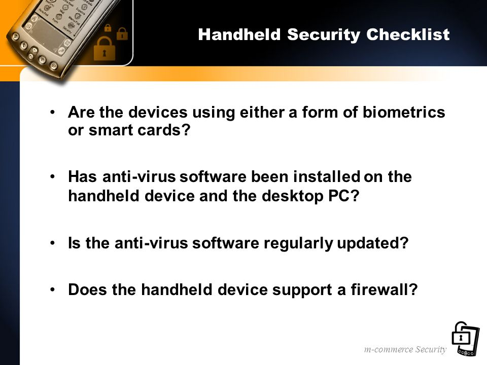 m-commerce Security Handheld Security Checklist Are the devices using either a form of biometrics or smart cards? Has anti-virus software been install