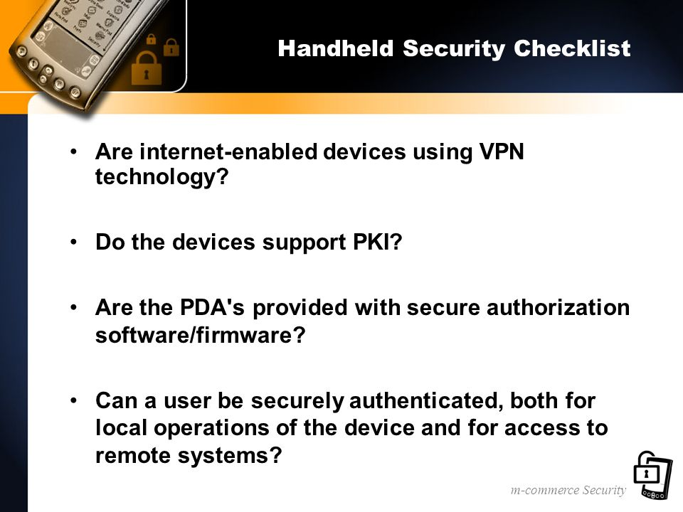 m-commerce Security Handheld Security Checklist Are internet-enabled devices using VPN technology? Do the devices support PKI? Are the PDA's provided