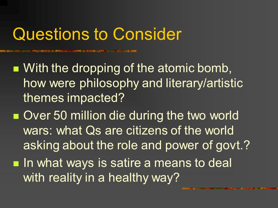 Questions to Consider With the dropping of the atomic bomb, how were philosophy and literary/artistic themes impacted.