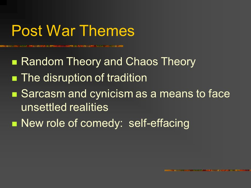 Post War Themes Random Theory and Chaos Theory The disruption of tradition Sarcasm and cynicism as a means to face unsettled realities New role of comedy: self-effacing