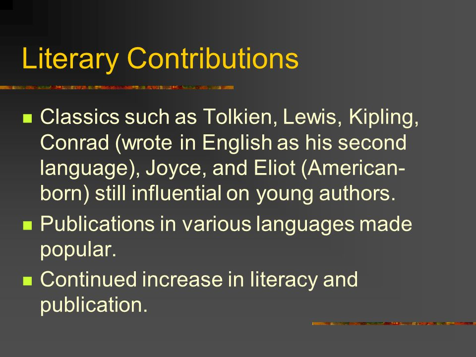 Literary Contributions Classics such as Tolkien, Lewis, Kipling, Conrad (wrote in English as his second language), Joyce, and Eliot (American- born) still influential on young authors.
