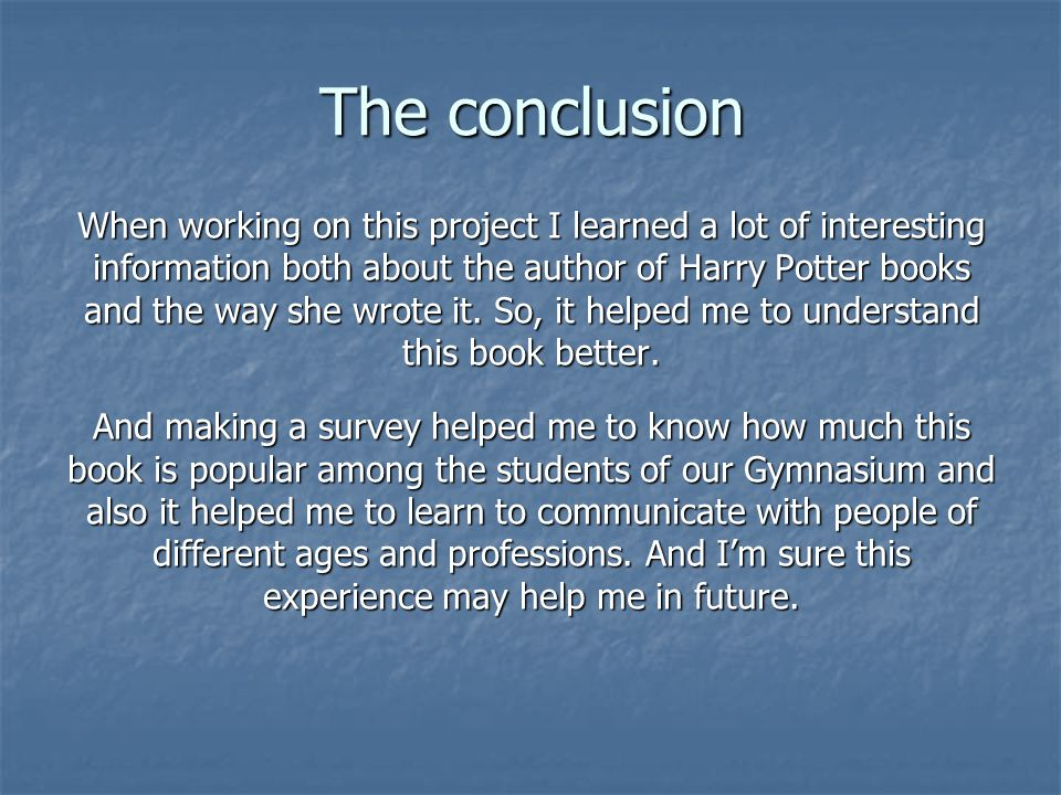 The conclusion When working on this project I learned a lot of interesting information both about the author of Harry Potter books and the way she wrote it.