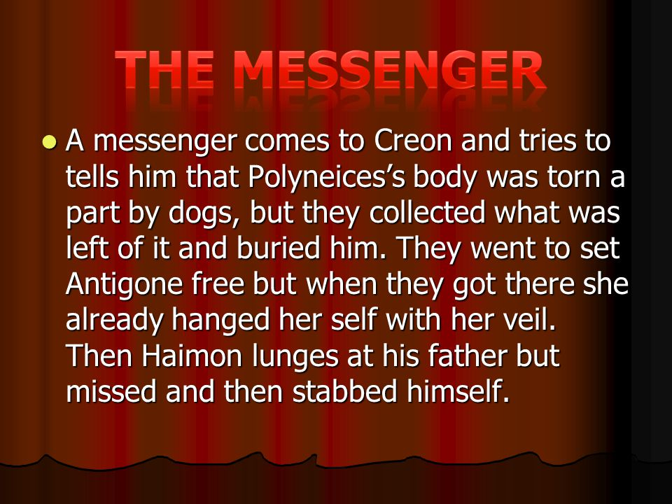 A messenger comes to Creon and tries to tells him that Polyneices's body was torn a part by dogs, but they collected what was left of it and buried him.