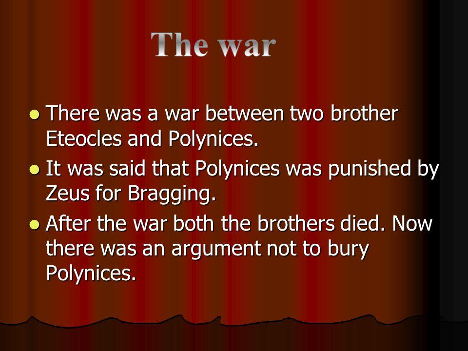 Antigone wants to bury Polynices but Ismene doesn't.