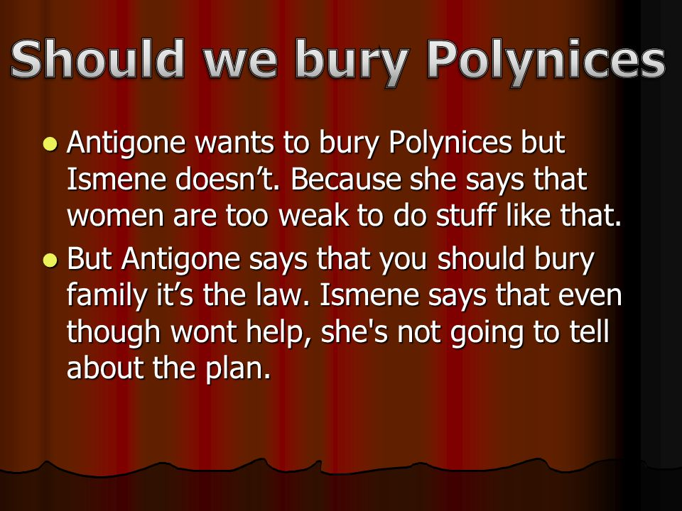 Antigone wants to bury Polynices but Ismene doesn't.
