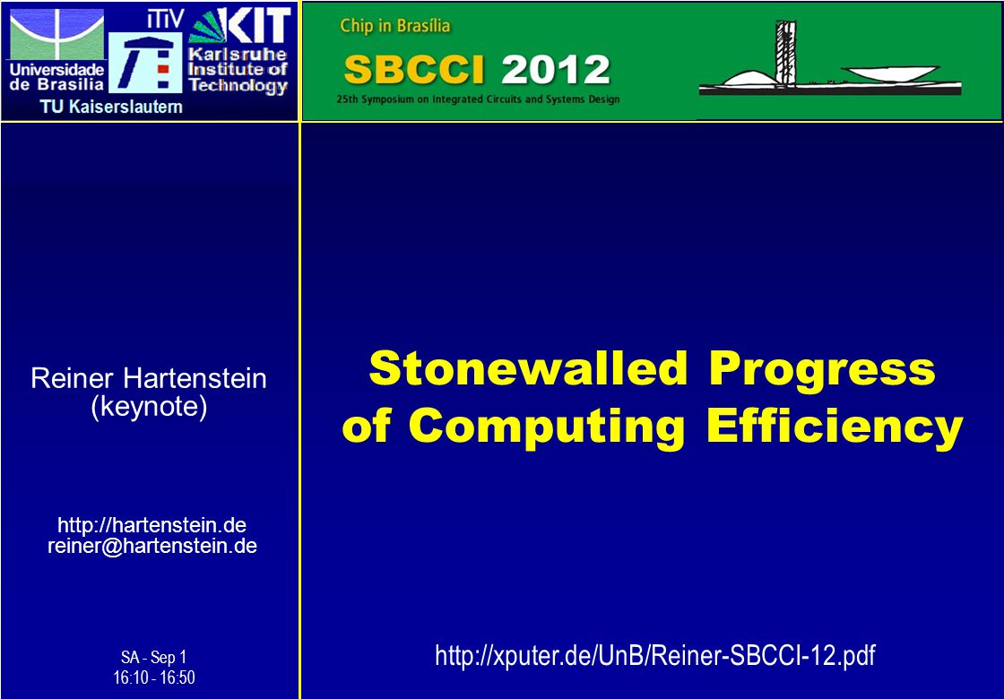 Stonewalled Progress of Computing Efficiency http://hartenstein.de reiner@hartenstein.de 1 Reiner Hartenstein (keynote) SA - Sep 1 16:10 - 16:50 http://xputer.de/UnB/Reiner-SBCCI-12.pdf