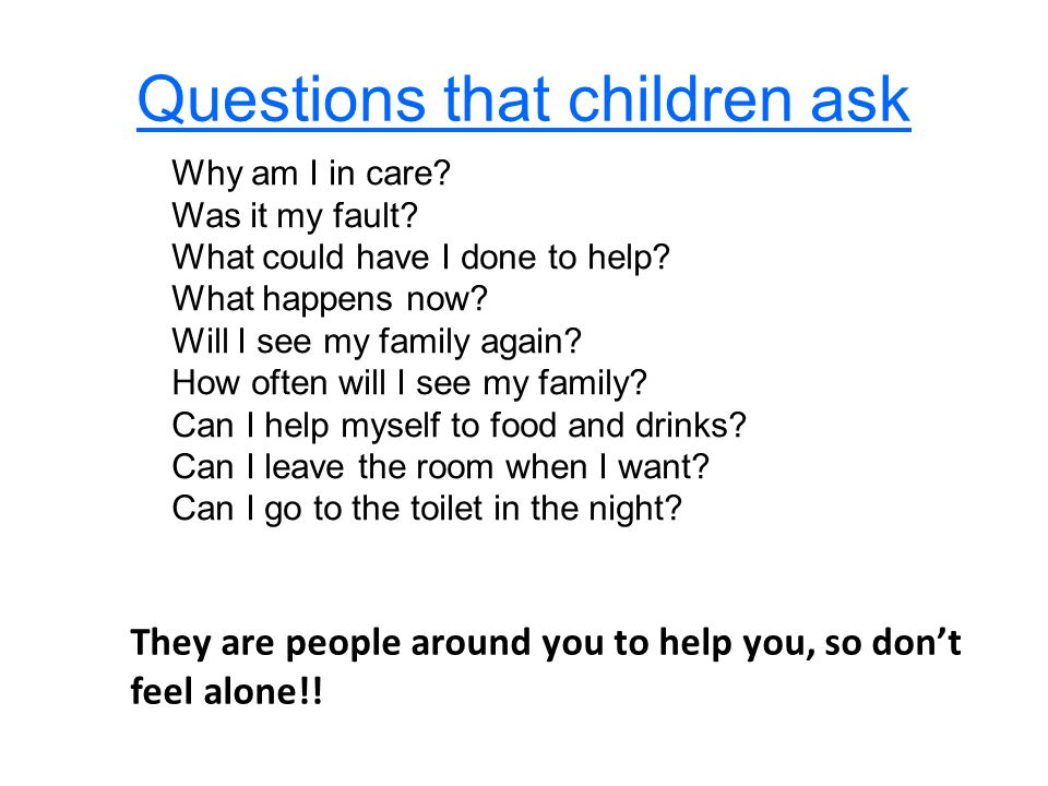 Questions that children ask Why am I in care. Was it my fault.