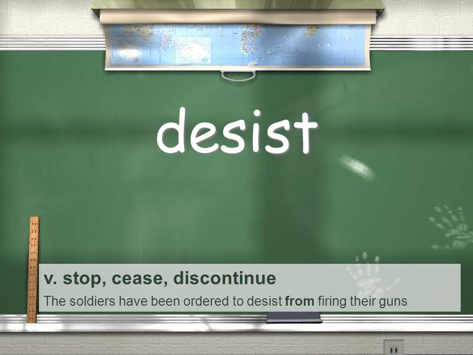 v. stop, cease, discontinue The soldiers have been ordered to desist from firing their guns desist