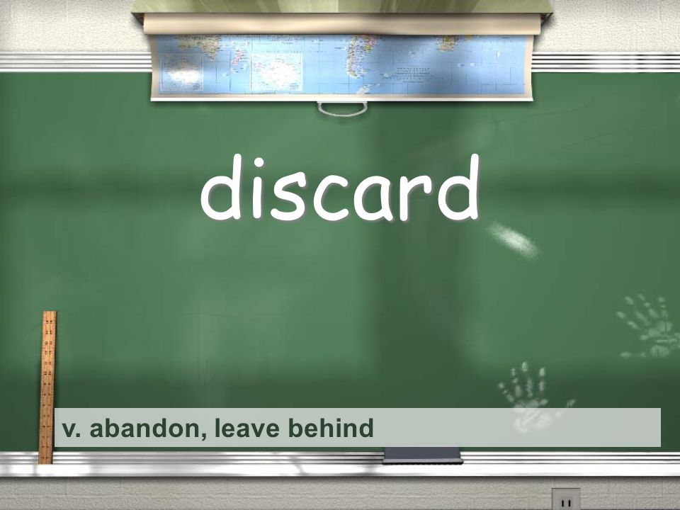 v. abandon, leave behind discard